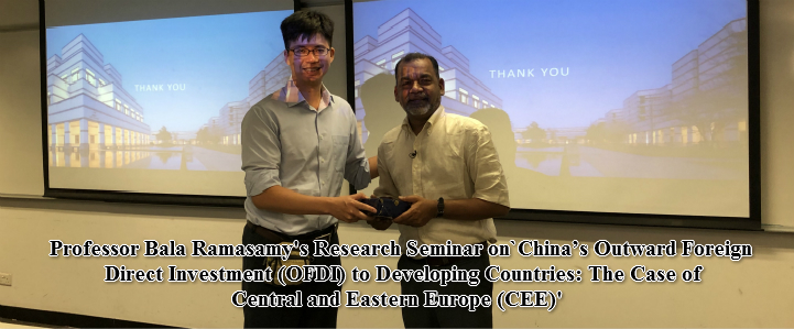 Professor Bala Ramasamy's Research Seminar on `China's Outward Foreign Direct Investment (OFDI) to Developing Countries: The Case of Central and Eastern Europe (CEE)'